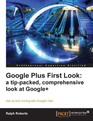 Google Plus First Look: a tip-packed, comprehensive look at Google+ by Ralph Roberts from Packt Publishing in Engineering & IT category