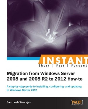Instant Migration from Windows Server 2008 and 2008 R2 to 2012 How-to by Santhosh Sivarajan from Packt Publishing in Engineering & IT category