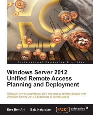 Windows Server 2012 Unified Remote Access Planning and Deployment by Bala Natarajan from Packt Publishing in Engineering & IT category