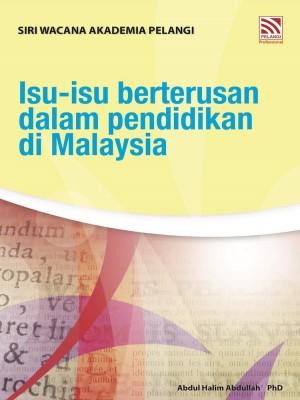 ISU-ISU BERTERUSAN DALAM PENDIDIKAN DI MALAYSIA by Abdul Halim Abdullah Ph.D from Pelangi ePublishing Sdn. Bhd. in General Academics category