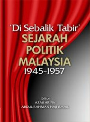 'Di sebalik tabir' sejarah politik Malaysia 1945-1957 by Editor: Azmi Arifin & Abdul Rahman Haji Ismail from PENERBIT UNIVERSITI SAINS MALAYSIA in Politics category