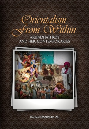 Orientalism from Within: Arundhati Roy and Her Contemporaries by Halimah Mohamed Ali from PENERBIT UNIVERSITI SAINS MALAYSIA in General Academics category