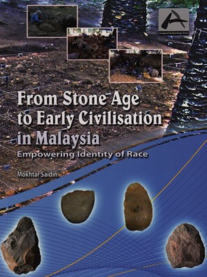 From Stone Age to Early Civilisation in Malaysia : Empowering Identity of Race by Mokhtar Saidin from PENERBIT UNIVERSITI SAINS MALAYSIA in History category