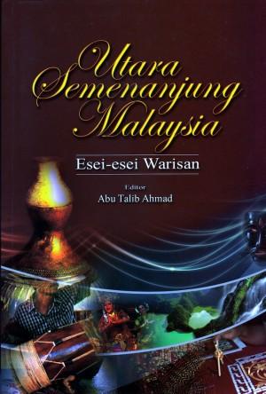 Utara Semenanjung Malaysia: Esei-Esei Warisan