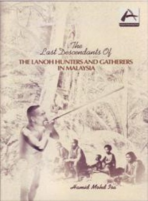The Last Descendants of The Lanoh Hunter and Gatherers in Malaysia by Hamid Mohd Isa from PENERBIT UNIVERSITI SAINS MALAYSIA in General Academics category