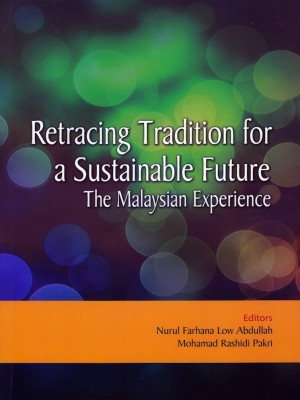 Retracing Tradition for a Sustainable Future: The Malaysian Experience by Editors: Nurul Farhana Low Abdullah, Mohamad Rashidi Pakri from PENERBIT UNIVERSITI SAINS MALAYSIA in General Academics category