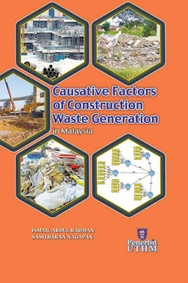 CAUSATIVE FACTORS OF CONSTRUCTION WASTE GENERATION IN MALAYSIA by Ismail Abdul Rahman, Sasitharan a/l Nagapan from Penerbit UTHM in General Academics category