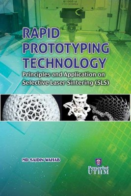 RAPID PROTOTYPING TECHNOLOGY: Principles and Application on Selective Laser Sintering (SLS) by Md. Saidin Wahab from Penerbit UTHM in General Academics category