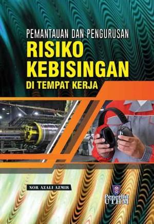 PEMANTAUAN DAN PENGURUSAN RISIKO KEBISINGAN DI TEMPAT KERJA by Nor Azali Azmir from Penerbit UTHM in General Academics category