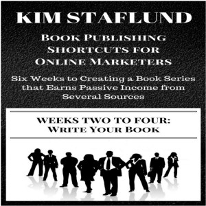 WEEKS TWO TO FOUR: WRITE YOUR BOOK | Six Weeks to Creating a Book Series that Earns Passive Income from Several Sources (Book Publishing Shortcuts for Online Marketers 2) by Kim Staflund from Polished Publishing Group (PPG) in Finance & Investments category
