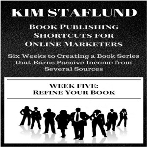 WEEK FIVE: REFINE YOUR BOOK | Six Weeks to Creating a Book Series that Earns Passive Income from Several Sources (Book Publishing Shortcuts for Online Marketers 3) by Kim Staflund from Polished Publishing Group (PPG) in Finance & Investments category