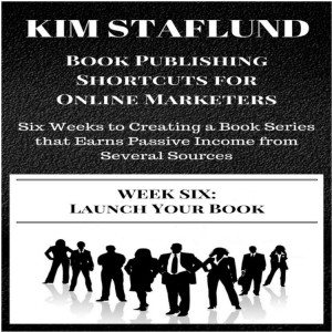 WEEK SIX: LAUNCH YOUR BOOK | Six Weeks to Creating a Book Series that Earns Passive Income from Several Sources (Book Publishing Shortcuts for Online Marketers 4) by Kim Staflund from  in  category