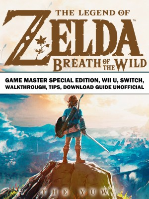 The Legend of Zelda Breath of the Wild Game Master Special Edition, Wii U, Switch, Walkthrough, Tips, Download Guide Unofficial by The Yuw from PublishDrive Inc in Engineering & IT category