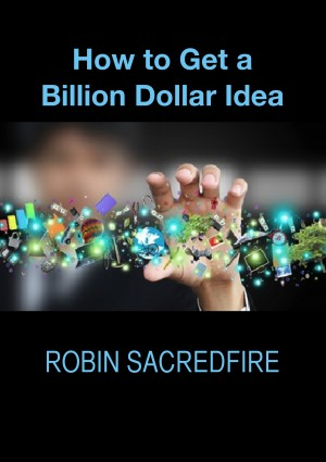 How to Get a Billion Dollar Idea by Robin Sacredfire from PublishDrive Inc in Family & Health category