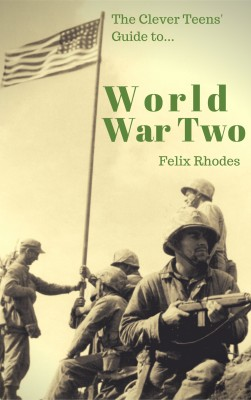 The Clever Teens' Guide to World War Two by Felix Rhodes from PublishDrive Inc in History category