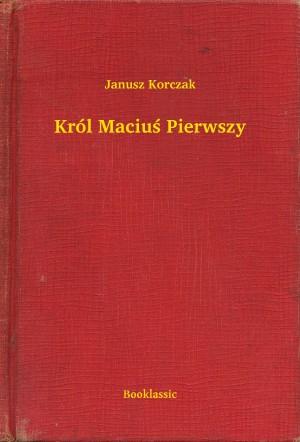 Król Maciuś Pierwszy by Janusz Korczak from PublishDrive Inc in Classics category