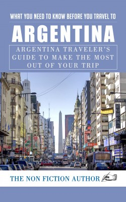 What You Need to Know Before You Travel to Argentina by The Non Fiction Author from PublishDrive Inc in Travel category