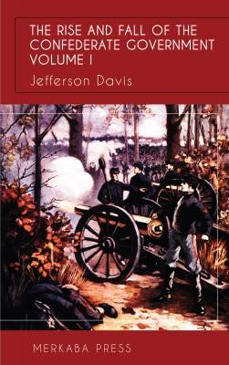 The Rise and Fall of the Confederate Government Vol I by Jefferson Davis from PublishDrive Inc in History category