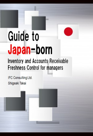 Guide to Japan-born Inventory and Accounts Receivable Freshness Control for managers 2017 (English version) by Shigeaki Takai from PublishDrive Inc in Business & Management category