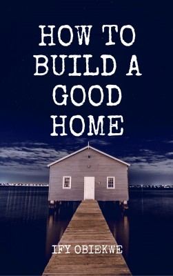 How To Build A Good Home by Ify Obiekwe from PublishDrive Inc in Religion category