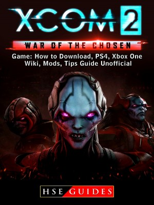 XCOM 2 War of The Chosen Game: How to Download, PS4, Xbox One, Wiki, Mods, Tips Guide Unofficial by HSE Guides from PublishDrive Inc in General Novel category