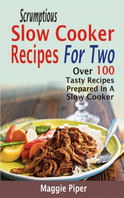 Scrumptious Slow Cooker Recipes For Two by Maggie Piper from PublishDrive Inc in Recipe & Cooking category