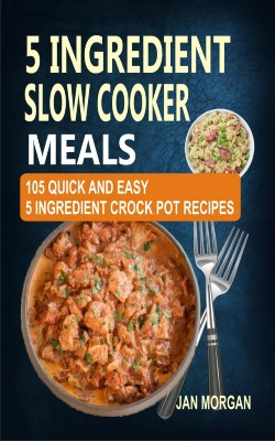 5 Ingredient Slow Cooker Meals by Jan Morgan from Publish Drive (Content 2 Connect Kft.) in Recipe & Cooking category