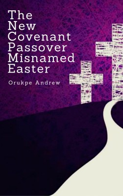 The New Covenant Passover Misnamed Easter by Orukpe Andrew from Publish Drive (Content 2 Connect Kft.) in Religion category