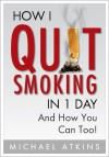 How I Quit Smoking in 1 Day... And How You Can Too! by Michael Atkins from  in  category