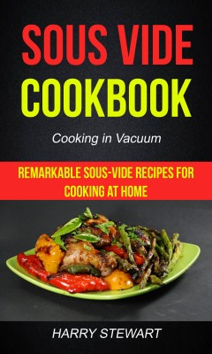 Sous Vide Cookbook: Remarkable Sous-Vide Recipes for Cooking at Home (Cooking in Vacuum) by Harry Stewart from PublishDrive Inc in Recipe & Cooking category