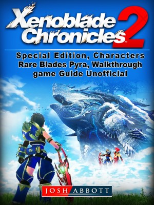 Xenoblade Chronicles 2, Special Edition, Characters, Rare Blades, Pyra, Walkthrough, Game Guide Unofficial by Josh Abbott from PublishDrive Inc in General Novel category