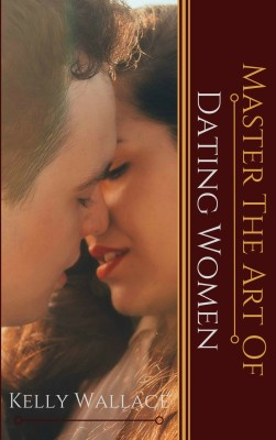 Master the Art of Dating Women by Kelly Wallace from PublishDrive Inc in Family & Health category