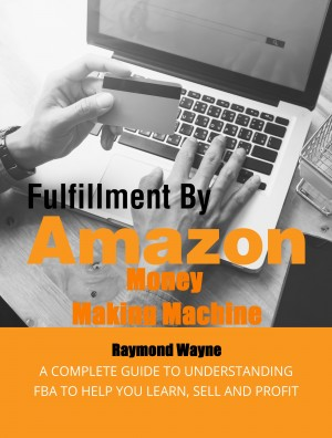 Fulfillment By Amazon Money Making Machine by Raymond Wayne from PublishDrive Inc in Business & Management category