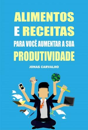 Alimentos e receitas para você aumentar a sua produtividade by Jonas Carvalho from PublishDrive Inc in Family & Health category
