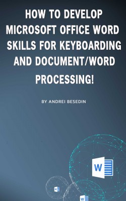 How to Develop Microsoft Office Word Skills For Keyboarding And Document/Word Processing! by Andrei Besedin from PublishDrive Inc in Engineering & IT category