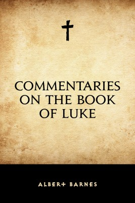 Commentaries on the Book of Luke by Albert Barnes from PublishDrive Inc in Christianity category