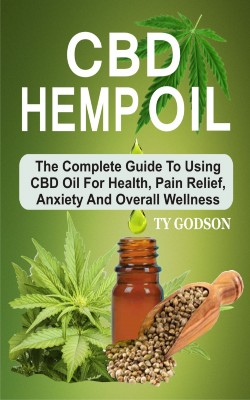 CBD Hemp Oil: The Complete Guide To Using CBD Oil For Health, Pain Relief, Anxiety And Overall Wellness by Ty Godson from PublishDrive Inc in Family & Health category