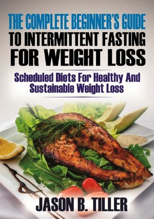 The Complete Beginners Guide to Intermittent Fasting for Weight Loss by Jason B. Tiller from PublishDrive Inc in Family & Health category