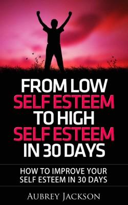 From Low Self Esteem To High Self Esteem In 30 Days