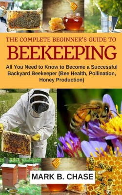 The Complete Beginner's Guide to Beekeeping by Chase Mark B. from PublishDrive Inc in Science category