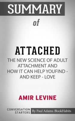 Summary of Attached: The New Science of Adult Attachment and How It Can Help YouFind - and Keep - Love by Paul Adams from PublishDrive Inc in General Academics category