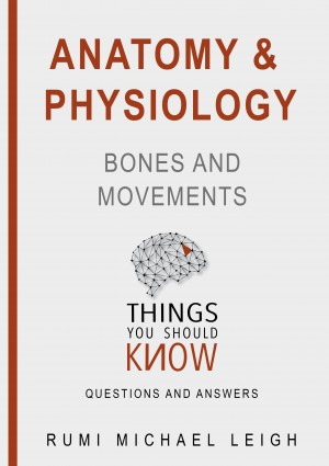 "Anatomy and Physiology 'Bones and Movements"" by Rumi Michael Leigh from PublishDrive Inc in Science category"