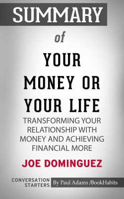 Summary of Your Money or Your Life: Transforming Your Relationship with Money and Achieving Financial MORE by Paul Adams from PublishDrive Inc in General Academics category