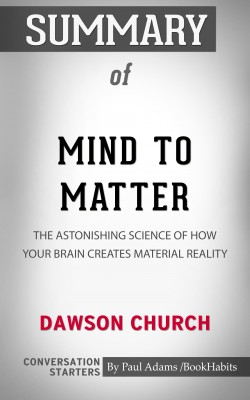 Summary of Mind to Matter: The Astonishing Science of How Your Brain Creates Material Reality by Paul Adams from PublishDrive Inc in General Academics category