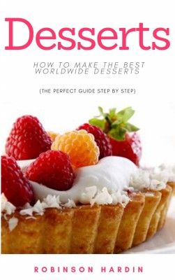 Desserts: How to Make the Best Worldwide Desserts (The Perfect Guide Step by Step) by Robinson Hardin from PublishDrive Inc in Recipe & Cooking category