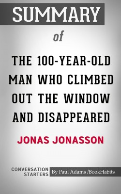 Summary of The 100-Year-Old Man Who Climbed Out the Window and Disappeared by Paul Adams from PublishDrive Inc in General Academics category