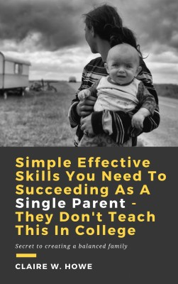 Simple Effective Skills You Need to Succeeding As a Single Parent - They Don't Teach This in College by Claire W. Howe from PublishDrive Inc in General Academics category