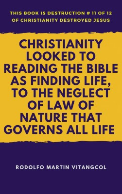 Christianity Looked to Reading the Bible As Finding Life, to the Neglect of Law of Nature That Governs All Life by Rodolfo Martin Vitangcol from PublishDrive Inc in Christianity category