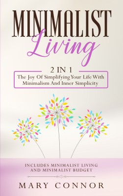 Minimalist Living: 2 in 1: The Joy Of Simplifying Your Life With Minimalism And Inner Simplicity: by Mary Connor from PublishDrive Inc in Business & Management category