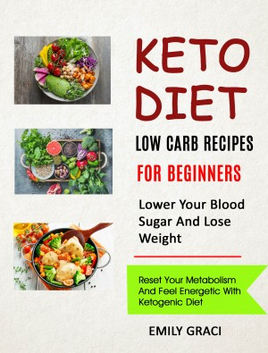 Keto Diet: Low Carb Recipes for Beginners (Lower Your Blood Sugar and Lose Weight)